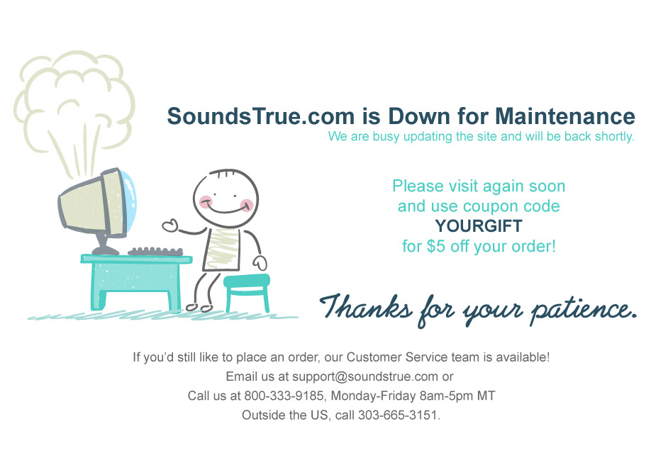 We are busy updating the site and will be back shortly. Our customer service team is available. Email support@soundstrue.com or call 800-333-9185 Mon-Fri 8am-5pm MT